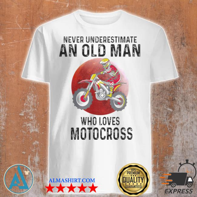 Never underestimate an old man who loves motocross shirt