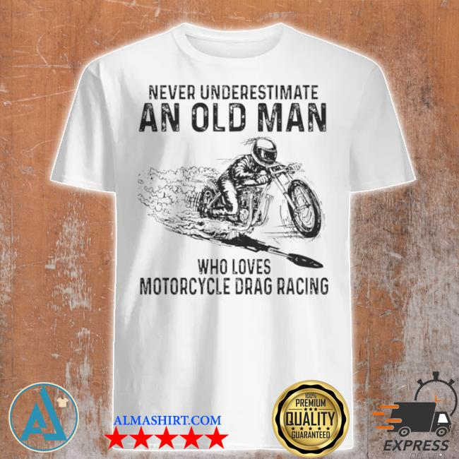 Never underestimate an old man who loves motorcycle drag racing shirt