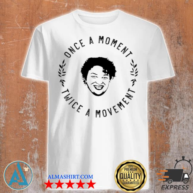 Once a moment twice a movement shirt