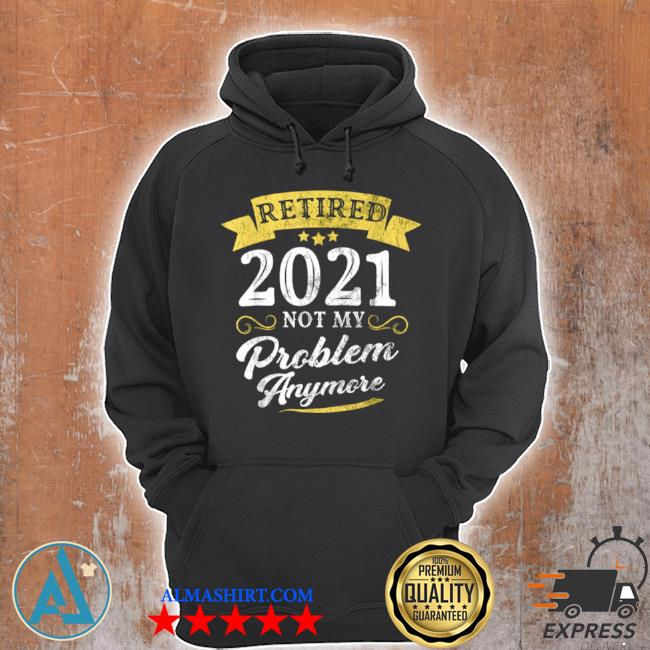 Retired 2021 not my problem anymore retirement party s Unisex Hoodie