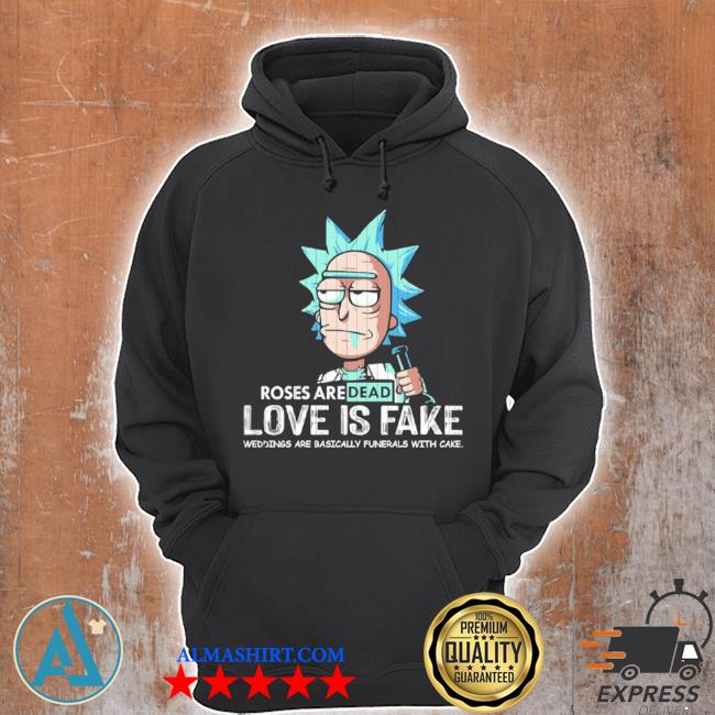 Rick sanchez roses are dead love is fake weddings are basically funerals with cake s Unisex Hoodie