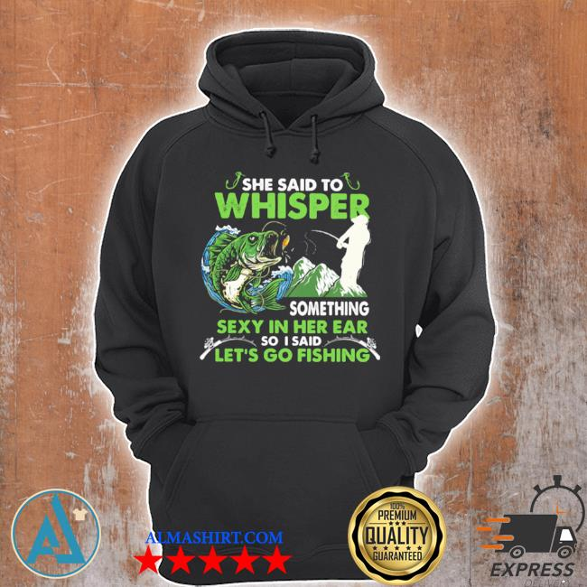 She said to whisper something sexy in her ear so I said let's go fishing mountain s Unisex Hoodie