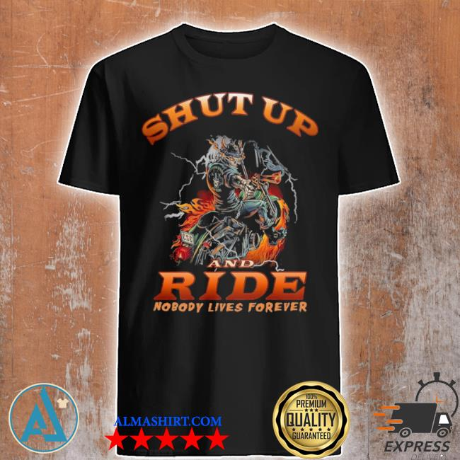 Skull motorcycle shut up and ride nobody lives forever shirt