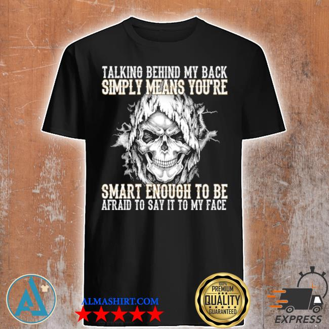 Skull talking behind my back simply means youre smart enough to be afraid to say it to my face shirt