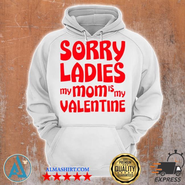 Sorry ladies my mom is my valentine s Unisex Hoodie
