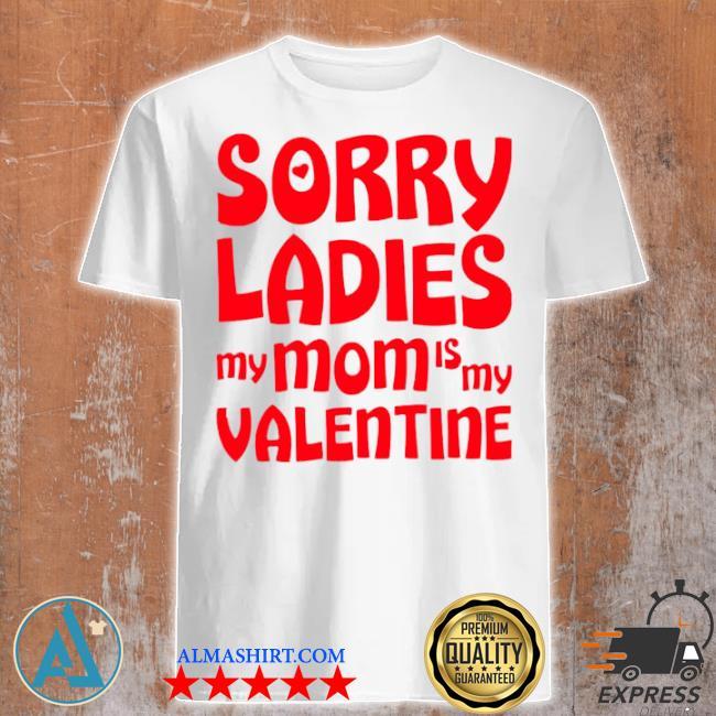 Sorry ladies my mom is my valentine shirt