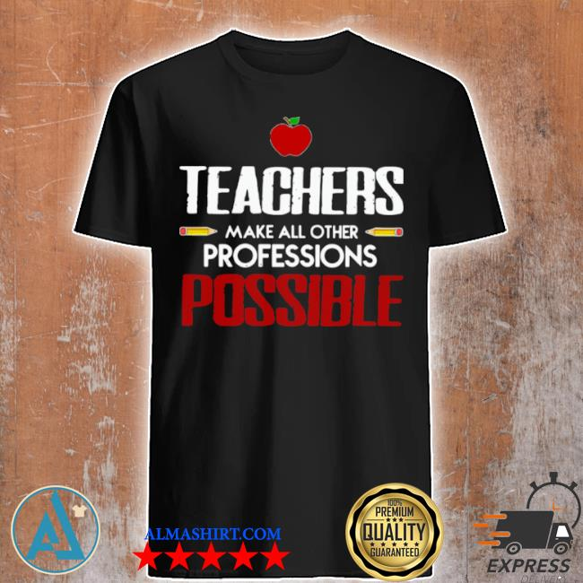 Teachers make all other professions possible shirt