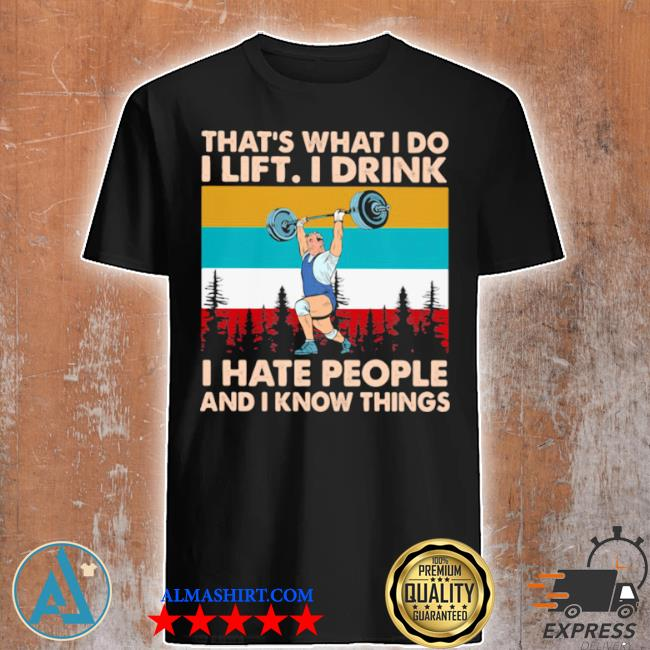 That's what I do I lift I drink I hate people and I know things weight lifting vintage shirt