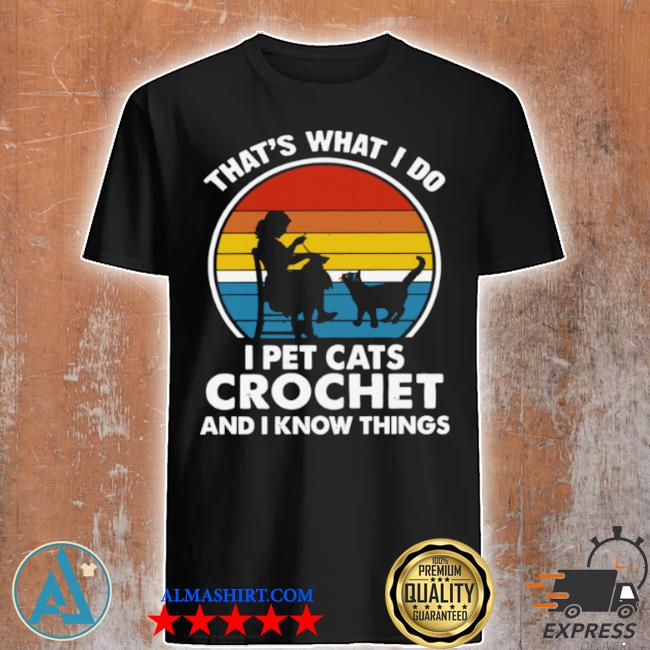That's what I do I pet cats crochet and know things vintage 2021 shirt