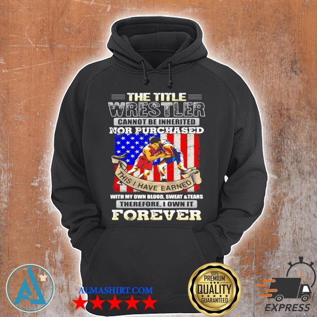 The title wrestler cannot be inherited nor purchased this I have earned forever American flag s Unisex Hoodie
