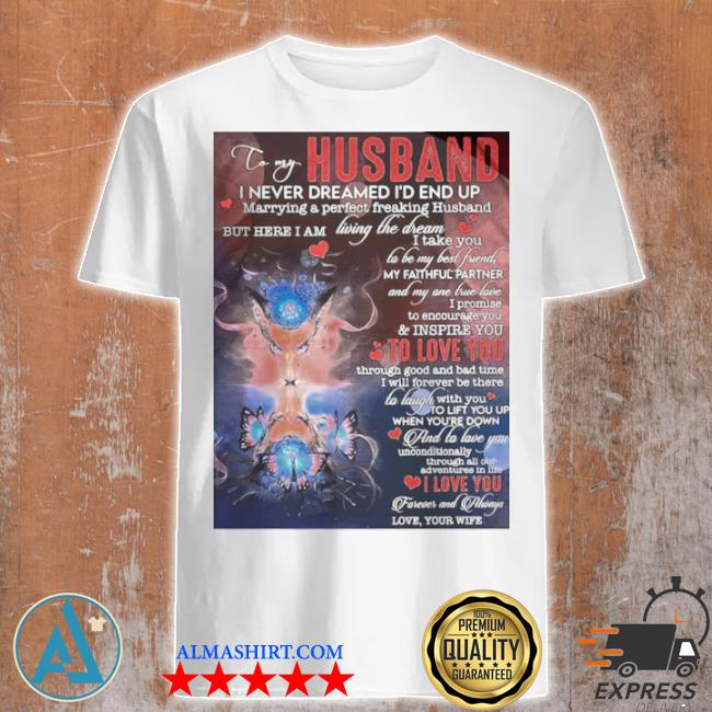 To my husband I never dreamed I'd end up marrying a perfect freakin husband shirt