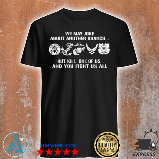 We may joke about another branch but kill one of us and you fight us all shirt