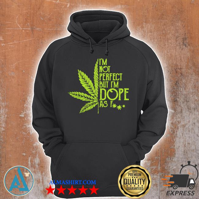 Weed I'm not perfect but I'm dope as fuck s Unisex Hoodie