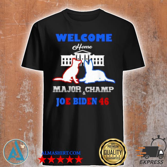 Welcome home major champ Joe and jill Biden first dogs shirt