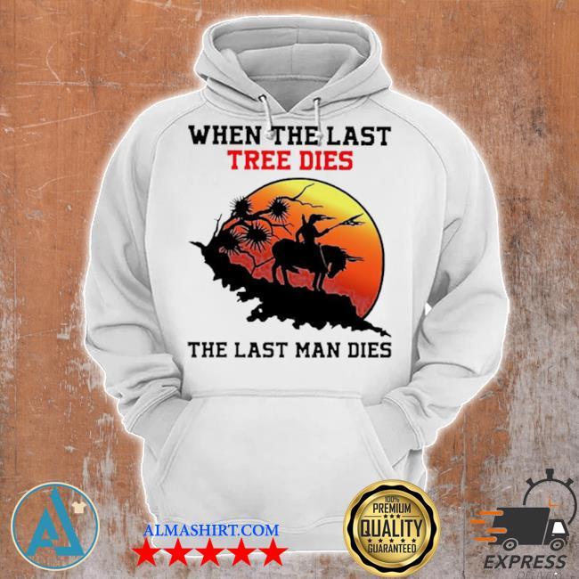 When the last tree dies the last man dies s Unisex Hoodie