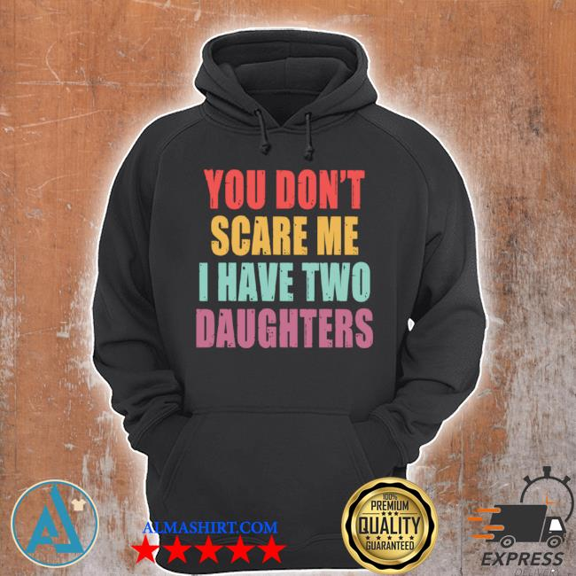 You don't scare me I have two daughters s Unisex Hoodie