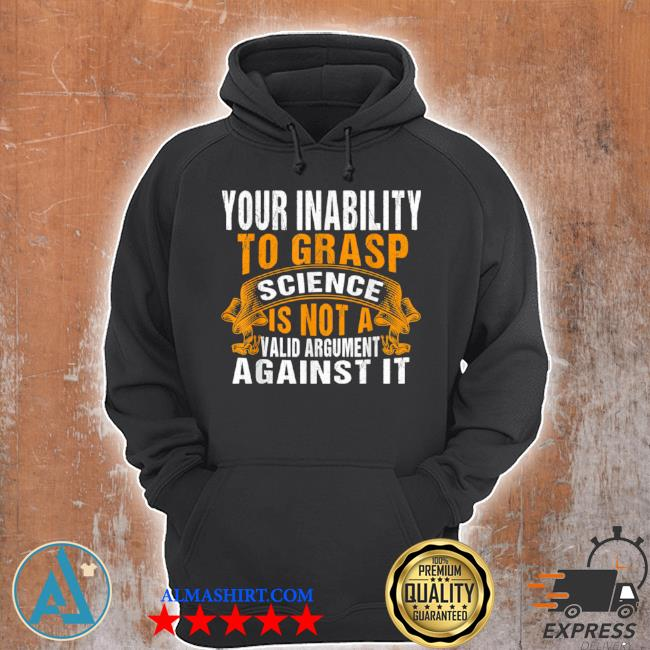 Your inability to grasp science is not a valid argument it s Unisex Hoodie